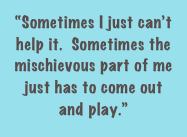 """Sometimes I just can't help it.  Sometimes the mischievous part of me just has to come out and play."""